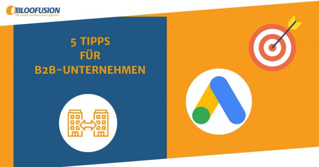 5 Tipps für B2B-Unternehmen – so werbt ihr erfolgreicher mit Google Ads